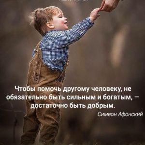 Чтобы помочь другому человеку, не обязательно быть сильным и богатым, - достаточно быть добрым! (с) Симеон Афонский